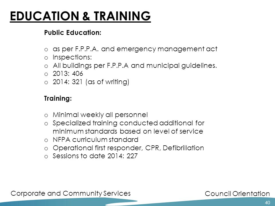 Council Orientation Corporate and Community Services 40 EDUCATION & TRAINING Public Education: o as per F.P.P.A. and emergency management act o Inspec