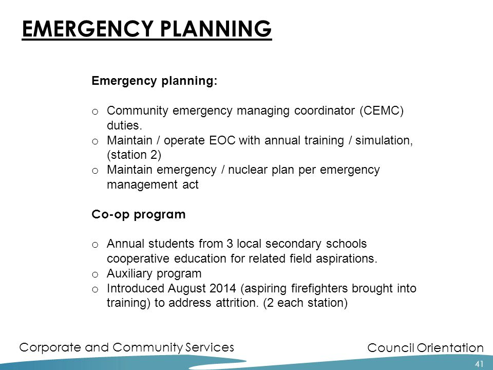 Council Orientation Corporate and Community Services 41 EMERGENCY PLANNING Emergency planning: o Community emergency managing coordinator (CEMC) duties.