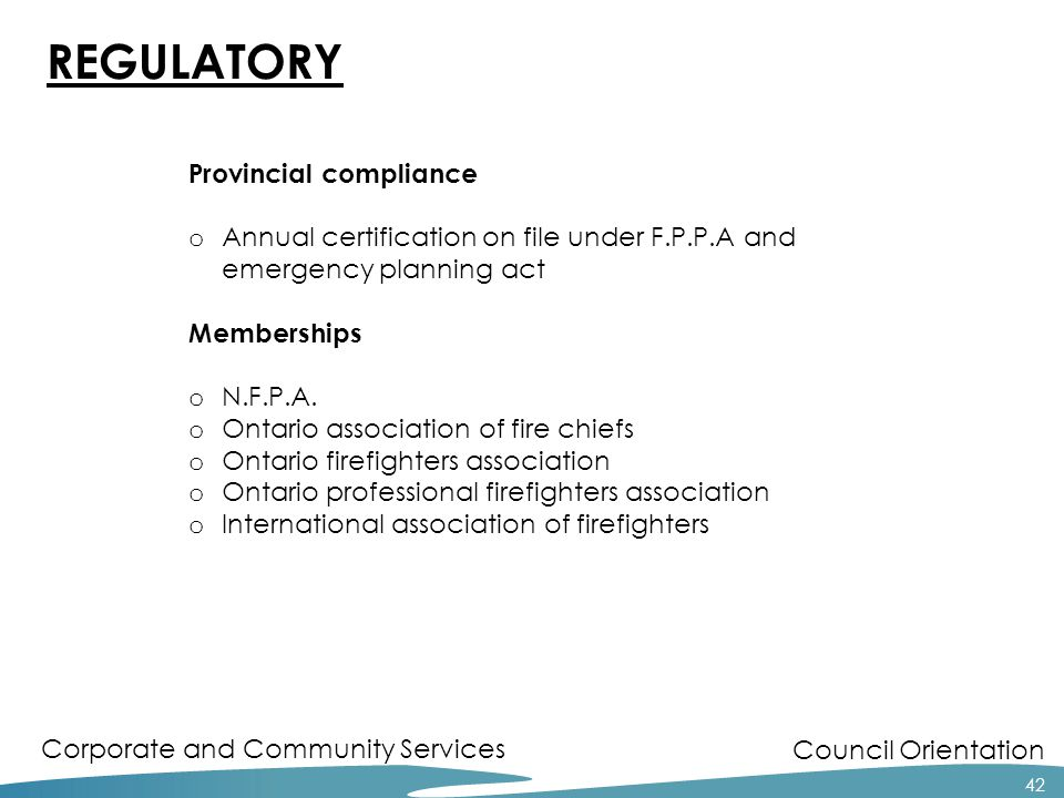 Council Orientation Corporate and Community Services 42 REGULATORY Provincial compliance o Annual certification on file under F.P.P.A and emergency planning act Memberships o N.F.P.A.