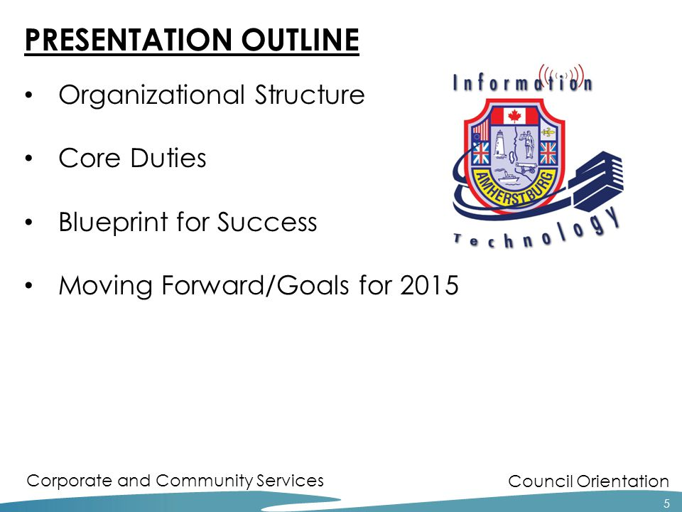 Council Orientation Corporate and Community Services PRESENTATION OUTLINE Organizational Structure Core Duties Blueprint for Success Moving Forward/Go