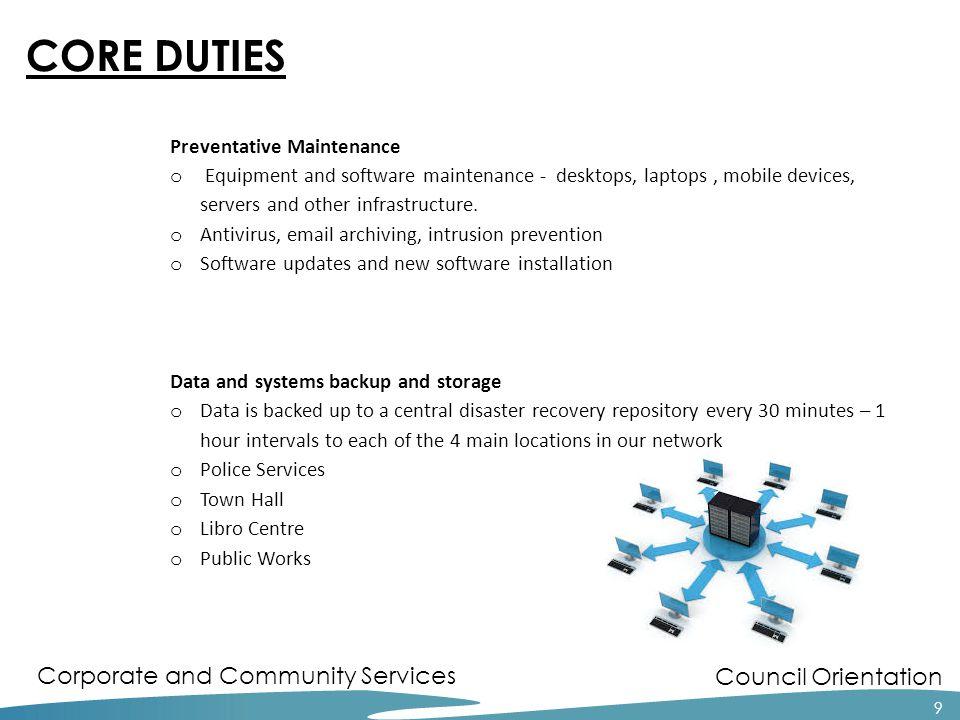 Council Orientation Corporate and Community Services 9 CORE DUTIES Preventative Maintenance o Equipment and software maintenance - desktops, laptops,