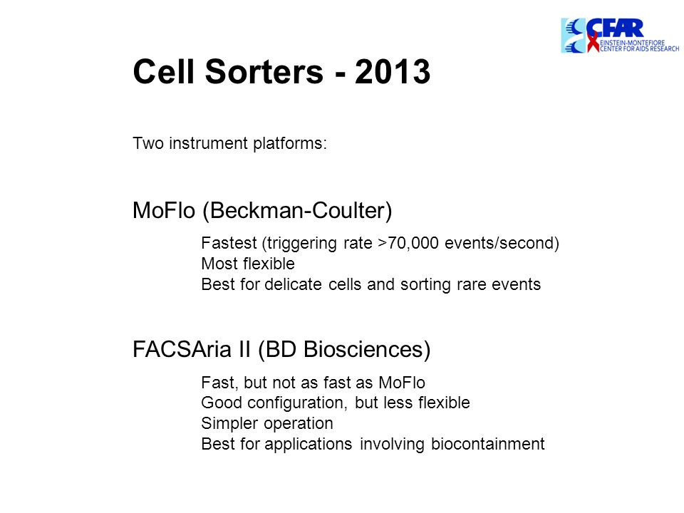 Cell Sorters - 2013 Two instrument platforms: MoFlo (Beckman-Coulter) Fastest (triggering rate >70,000 events/second) Most flexible Best for delicate cells and sorting rare events FACSAria II (BD Biosciences) Fast, but not as fast as MoFlo Good configuration, but less flexible Simpler operation Best for applications involving biocontainment