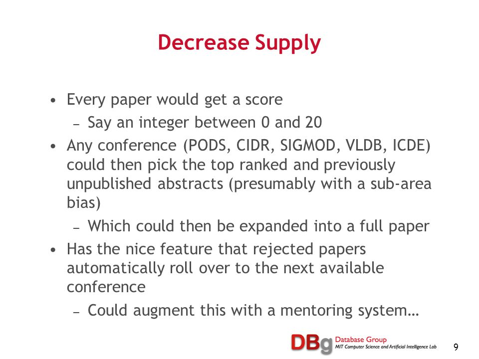 9 Decrease Supply Every paper would get a score — Say an integer between 0 and 20 Any conference (PODS, CIDR, SIGMOD, VLDB, ICDE) could then pick the top ranked and previously unpublished abstracts (presumably with a sub-area bias) — Which could then be expanded into a full paper Has the nice feature that rejected papers automatically roll over to the next available conference — Could augment this with a mentoring system…