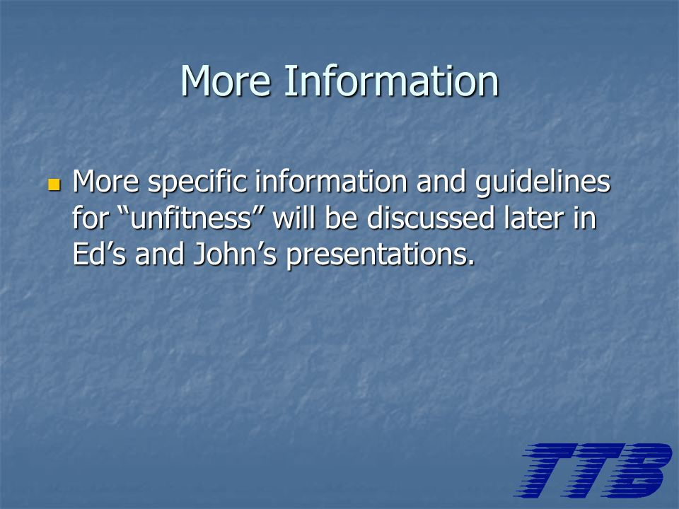 More Information More specific information and guidelines for unfitness will be discussed later in Ed's and John's presentations.