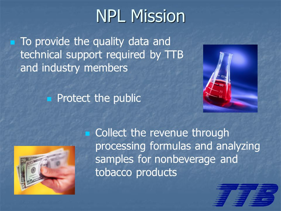 NPL Mission To provide the quality data and technical support required by TTB and industry members Protect the public Collect the revenue through processing formulas and analyzing samples for nonbeverage and tobacco products