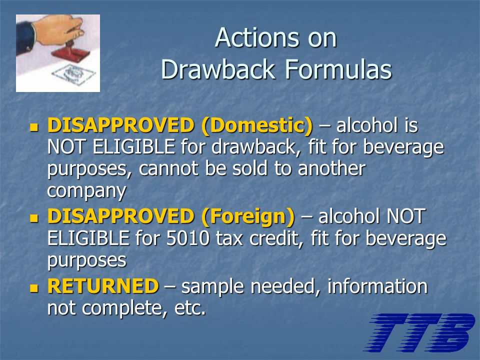 DISAPPROVED (Domestic) – alcohol is NOT ELIGIBLE for drawback, fit for beverage purposes, cannot be sold to another company DISAPPROVED (Domestic) – alcohol is NOT ELIGIBLE for drawback, fit for beverage purposes, cannot be sold to another company DISAPPROVED (Foreign) – alcohol NOT ELIGIBLE for 5010 tax credit, fit for beverage purposes DISAPPROVED (Foreign) – alcohol NOT ELIGIBLE for 5010 tax credit, fit for beverage purposes RETURNED – sample needed, information not complete, etc.