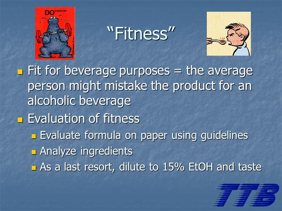 Fitness Fit for beverage purposes = the average person might mistake the product for an alcoholic beverage Fit for beverage purposes = the average person might mistake the product for an alcoholic beverage Evaluation of fitness Evaluation of fitness Evaluate formula on paper using guidelines Evaluate formula on paper using guidelines Analyze ingredients Analyze ingredients As a last resort, dilute to 15% EtOH and taste As a last resort, dilute to 15% EtOH and taste
