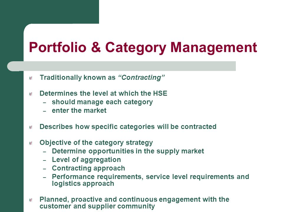 "Portfolio & Category Management Traditionally known as ""Contracting"" Determines the level at which the HSE – should manage each category – enter the m"