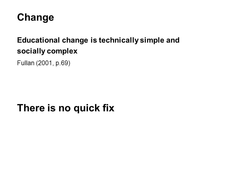 Change Educational change is technically simple and socially complex Fullan (2001, p.69) There is no quick fix