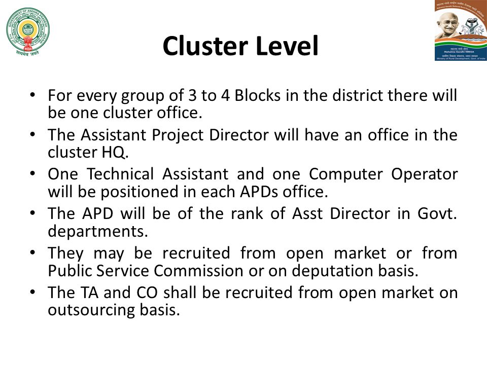 Cluster Level For every group of 3 to 4 Blocks in the district there will be one cluster office. The Assistant Project Director will have an office in