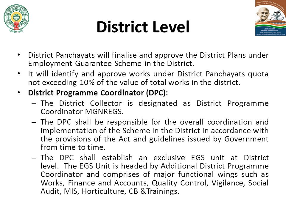 District Level District Panchayats will finalise and approve the District Plans under Employment Guarantee Scheme in the District. It will identify an