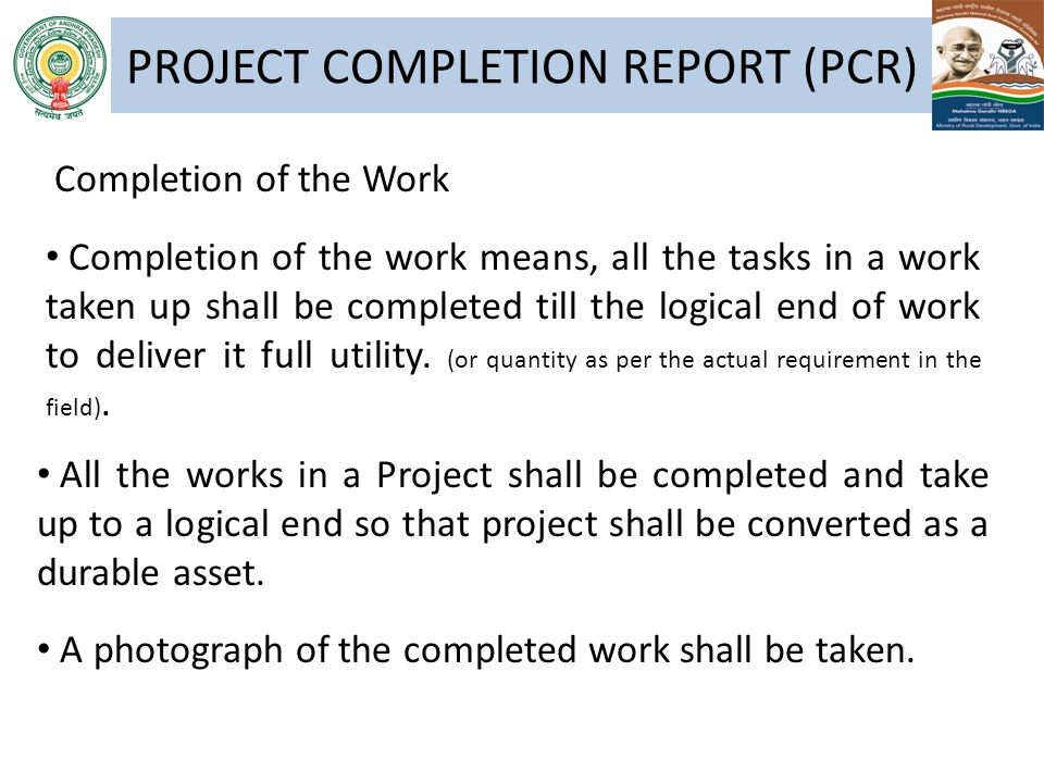 PROJECT COMPLETION REPORT (PCR) Completion of the work means, all the tasks in a work taken up shall be completed till the logical end of work to deli