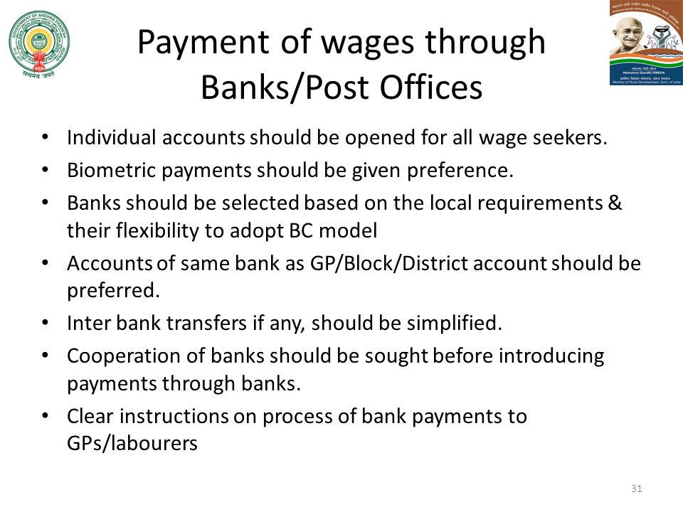 Payment of wages through Banks/Post Offices Individual accounts should be opened for all wage seekers. Biometric payments should be given preference.