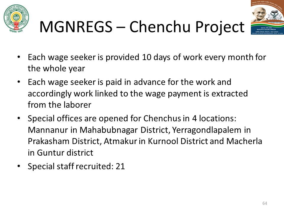 MGNREGS – Chenchu Project 64 Each wage seeker is provided 10 days of work every month for the whole year Each wage seeker is paid in advance for the w