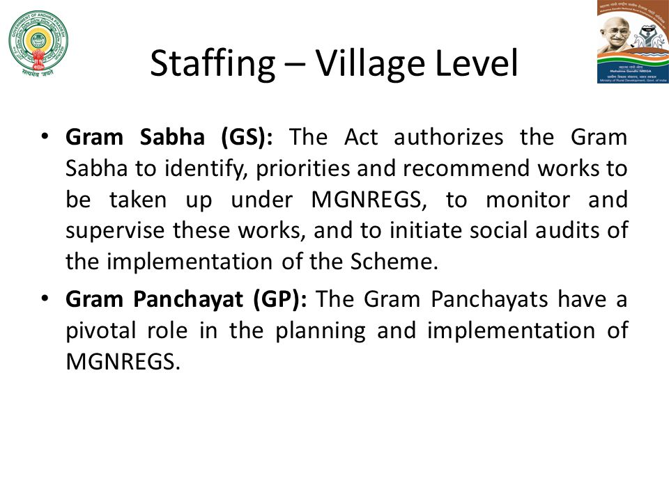 Staffing – Village Level Gram Sabha (GS): The Act authorizes the Gram Sabha to identify, priorities and recommend works to be taken up under MGNREGS,