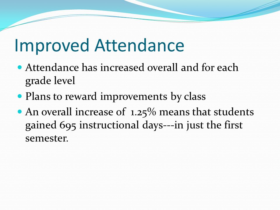 Attendance has increased overall and for each grade level Plans to reward improvements by class An overall increase of 1.25% means that students gaine