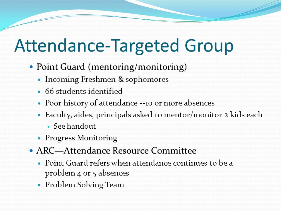 Attendance-Targeted Group Point Guard (mentoring/monitoring) Incoming Freshmen & sophomores 66 students identified Poor history of attendance --10 or more absences Faculty, aides, principals asked to mentor/monitor 2 kids each See handout Progress Monitoring ARC—Attendance Resource Committee Point Guard refers when attendance continues to be a problem 4 or 5 absences Problem Solving Team