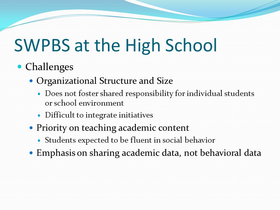 SWPBS at the High School Challenges Organizational Structure and Size Does not foster shared responsibility for individual students or school environm