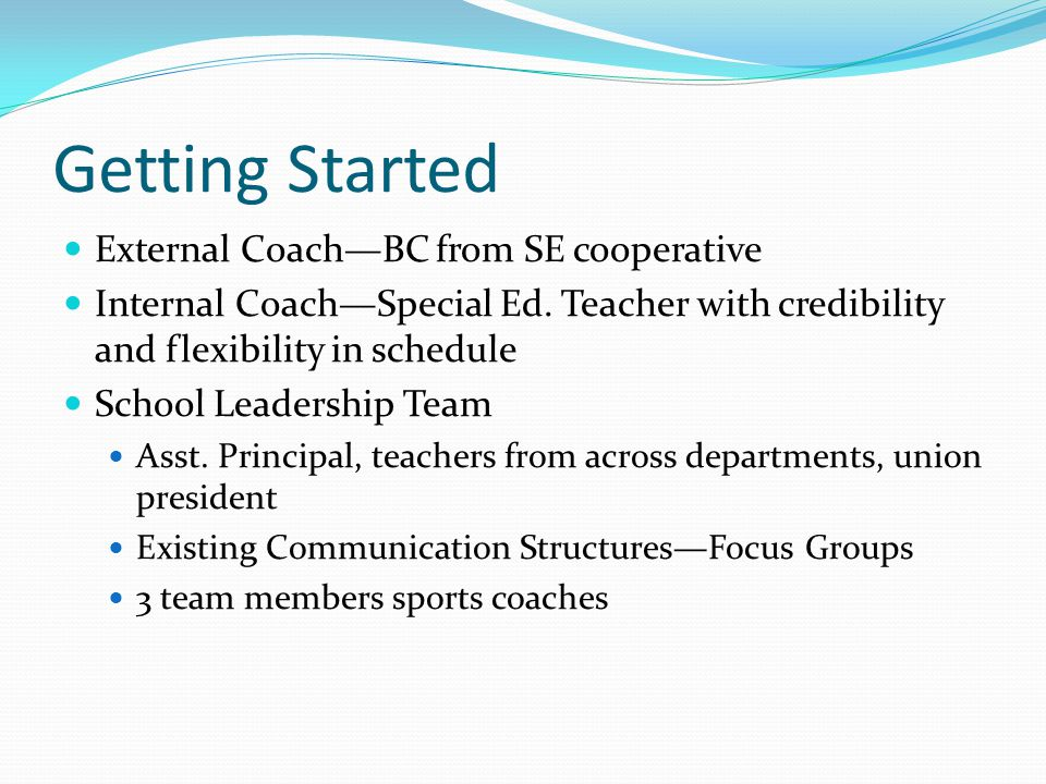 Getting Started External Coach—BC from SE cooperative Internal Coach—Special Ed. Teacher with credibility and flexibility in schedule School Leadershi
