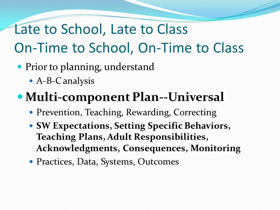 Late to School, Late to Class On-Time to School, On-Time to Class Prior to planning, understand A-B-C analysis Multi-component Plan--Universal Prevent