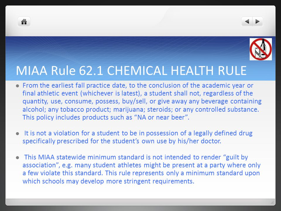 MIAA Rule 62.1 CHEMICAL HEALTH RULE From the earliest fall practice date, to the conclusion of the academic year or final athletic event (whichever is latest), a student shall not, regardless of the quantity, use, consume, possess, buy/sell, or give away any beverage containing alcohol; any tobacco product; marijuana; steroids; or any controlled substance.