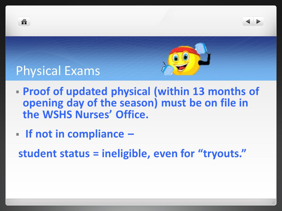 Physical Exams  Proof of updated physical (within 13 months of opening day of the season) must be on file in the WSHS Nurses' Office.