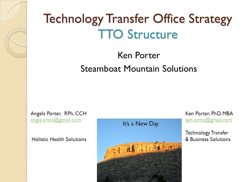 Technology Transfer Office Strategy TTO Structure Ken Porter Steamboat Mountain Solutions Angela Porter, RPh, CCH angie.smns@gmail.com Holistic Health Solutions Ken Porter, PhD, MBA ken.smns@gmail.com Technology Transfer & Business Solutions It's a New Day