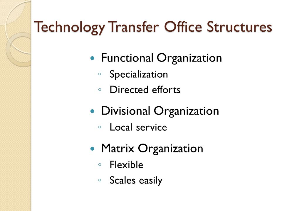 Technology Transfer Office Structures Functional Organization ◦ Specialization ◦ Directed efforts Divisional Organization ◦ Local service Matrix Organization ◦ Flexible ◦ Scales easily