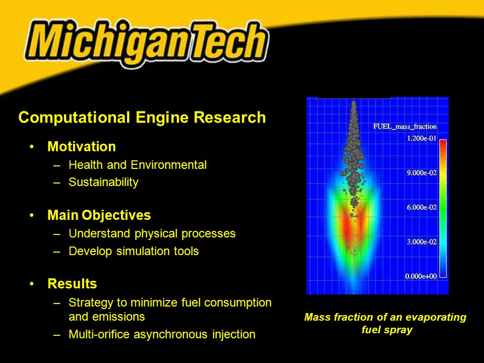 Motivation –Health and Environmental –Sustainability Main Objectives –Understand physical processes –Develop simulation tools Results –Strategy to minimize fuel consumption and emissions –Multi-orifice asynchronous injection Computational Engine Research Mass fraction of an evaporating fuel spray