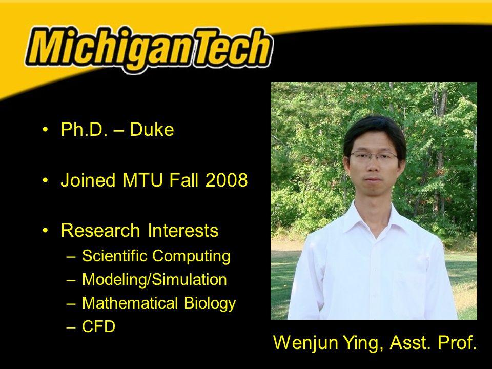 Ph.D. – Duke Joined MTU Fall 2008 Research Interests –Scientific Computing –Modeling/Simulation –Mathematical Biology –CFD Wenjun Ying, Asst. Prof.
