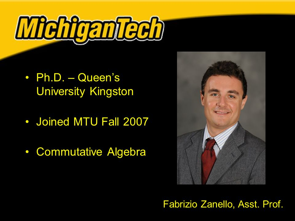 Ph.D. – Queen's University Kingston Joined MTU Fall 2007 Commutative Algebra Fabrizio Zanello, Asst. Prof.