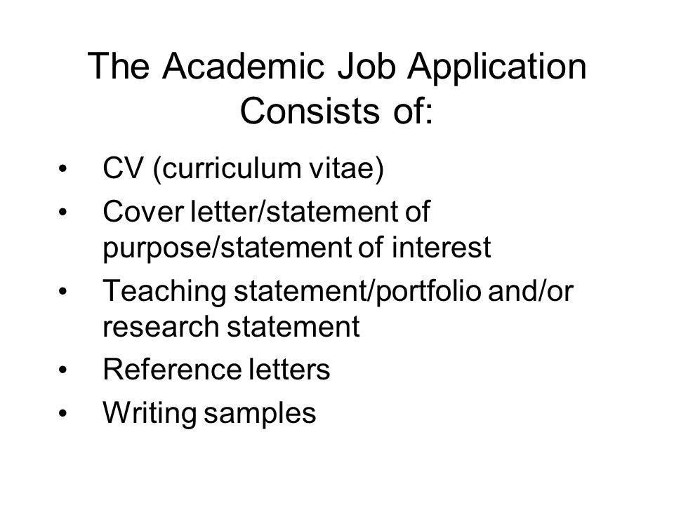 The Academic Job Application Consists of: CV (curriculum vitae) Cover letter/statement of purpose/statement of interest Teaching statement/portfolio and/or research statement Reference letters Writing samples