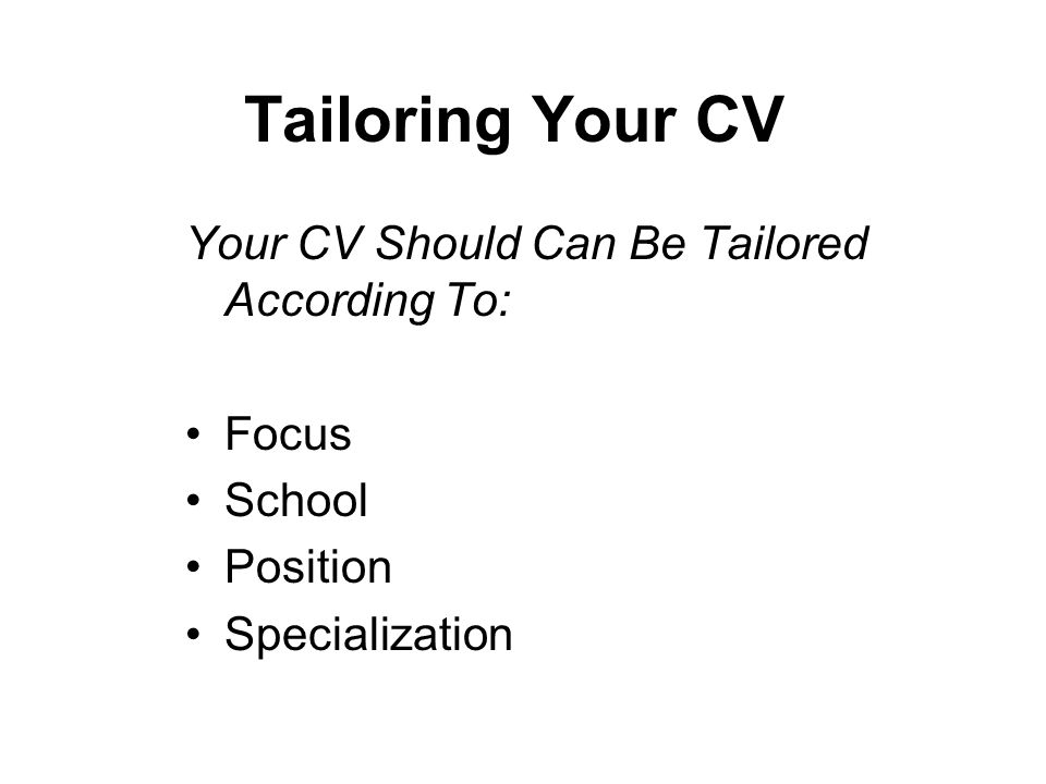 Tailoring Your CV Your CV Should Can Be Tailored According To: Focus School Position Specialization