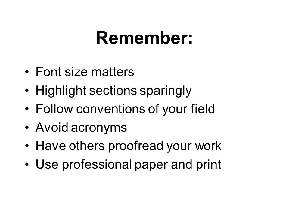 Remember: Font size matters Highlight sections sparingly Follow conventions of your field Avoid acronyms Have others proofread your work Use professional paper and print