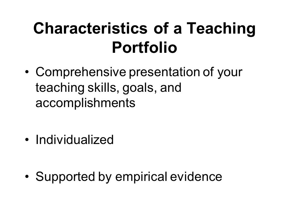 Characteristics of a Teaching Portfolio Comprehensive presentation of your teaching skills, goals, and accomplishments Individualized Supported by empirical evidence