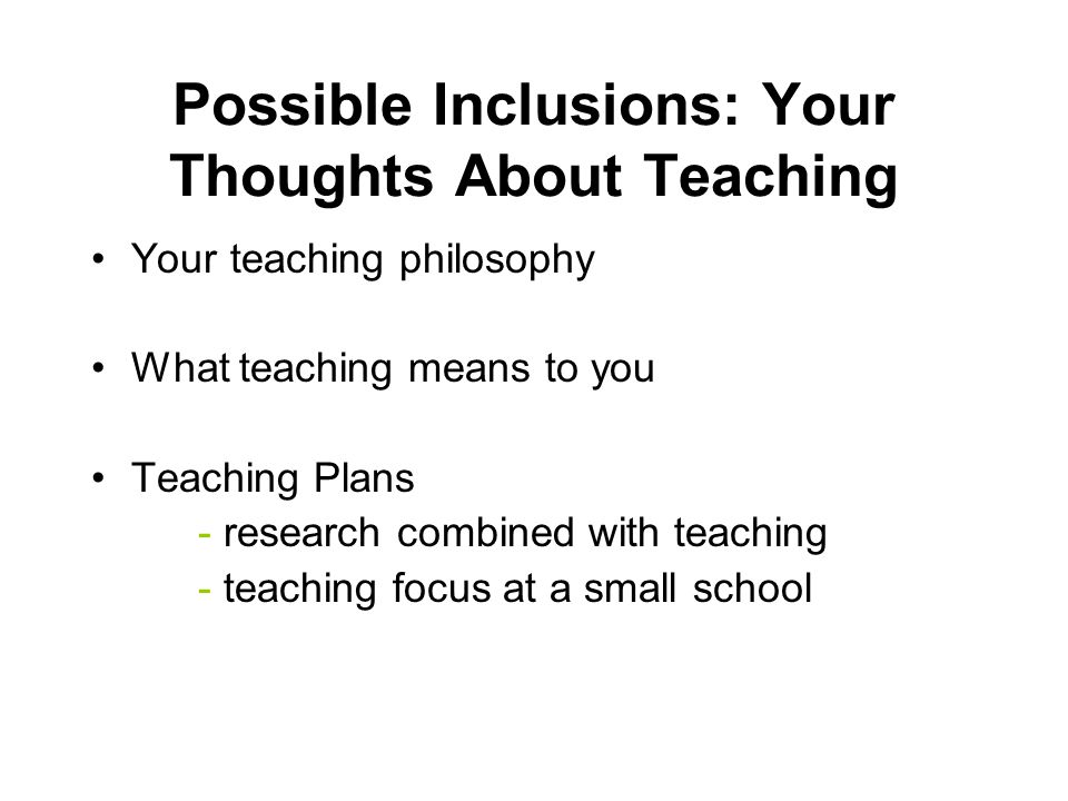 Possible Inclusions: Your Thoughts About Teaching Your teaching philosophy What teaching means to you Teaching Plans - research combined with teaching - teaching focus at a small school
