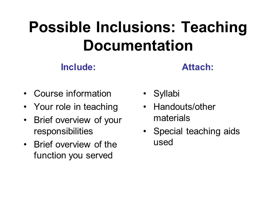 Possible Inclusions: Teaching Documentation Include: Course information Your role in teaching Brief overview of your responsibilities Brief overview of the function you served Attach: Syllabi Handouts/other materials Special teaching aids used