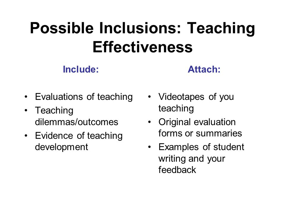 Possible Inclusions: Teaching Effectiveness Include: Evaluations of teaching Teaching dilemmas/outcomes Evidence of teaching development Attach: Videotapes of you teaching Original evaluation forms or summaries Examples of student writing and your feedback
