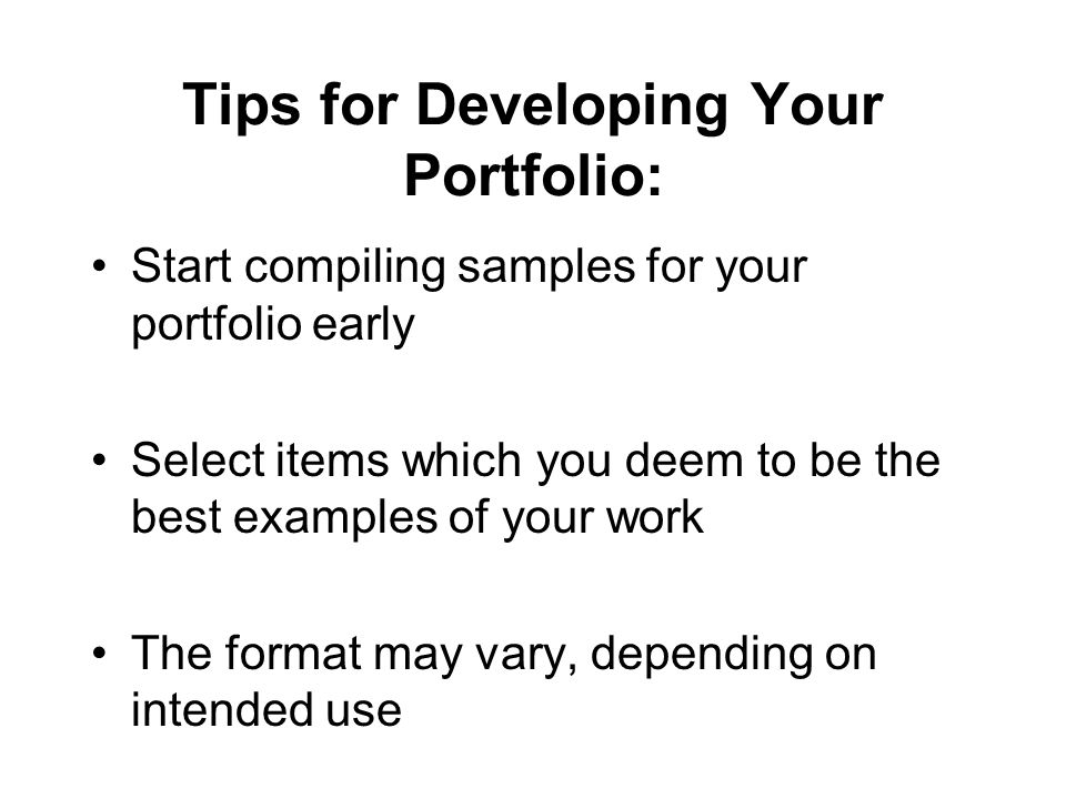 Tips for Developing Your Portfolio: Start compiling samples for your portfolio early Select items which you deem to be the best examples of your work The format may vary, depending on intended use