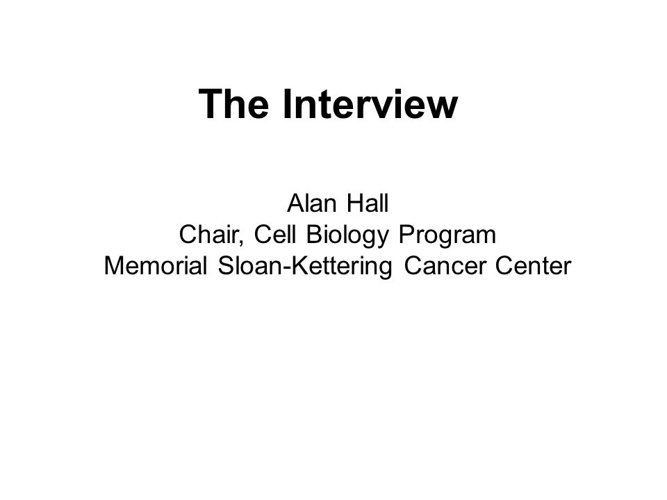 The Interview Alan Hall Chair, Cell Biology Program Memorial Sloan-Kettering Cancer Center