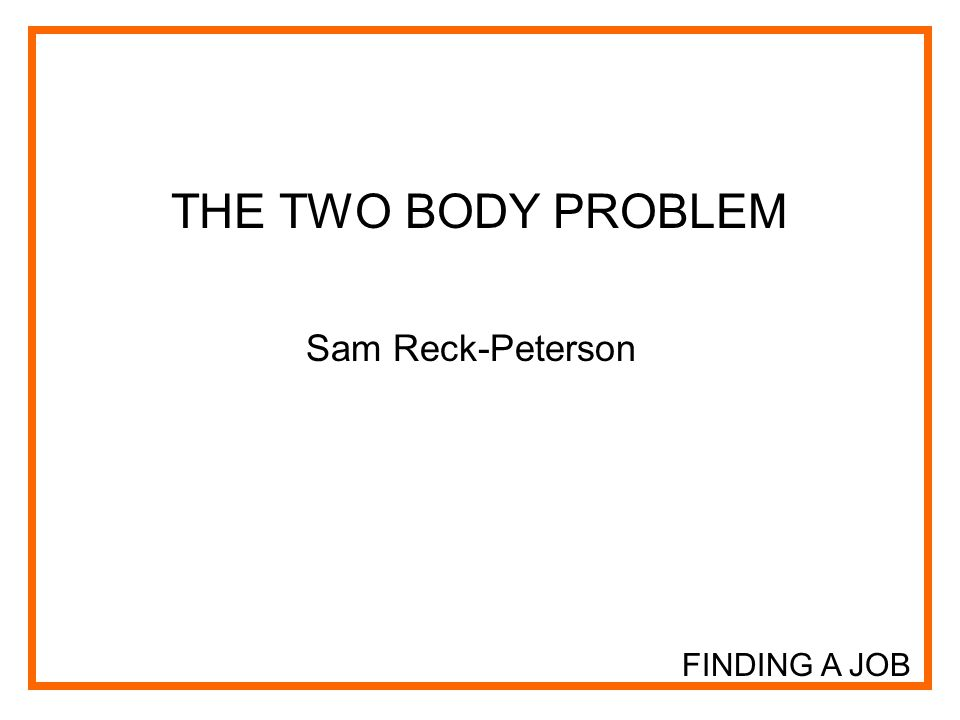 FINDING A JOB THE TWO BODY PROBLEM Sam Reck-Peterson