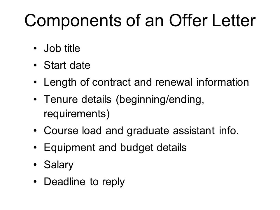 Components of an Offer Letter Job title Start date Length of contract and renewal information Tenure details (beginning/ending, requirements) Course load and graduate assistant info.