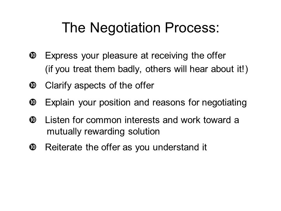 The Negotiation Process:  Express your pleasure at receiving the offer (if you treat them badly, others will hear about it!)  Clarify aspects of the offer  Explain your position and reasons for negotiating  Listen for common interests and work toward a mutually rewarding solution  Reiterate the offer as you understand it