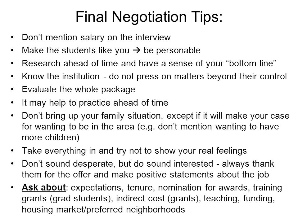Final Negotiation Tips: Don't mention salary on the interview Make the students like you  be personable Research ahead of time and have a sense of your bottom line Know the institution - do not press on matters beyond their control Evaluate the whole package It may help to practice ahead of time Don't bring up your family situation, except if it will make your case for wanting to be in the area (e.g.