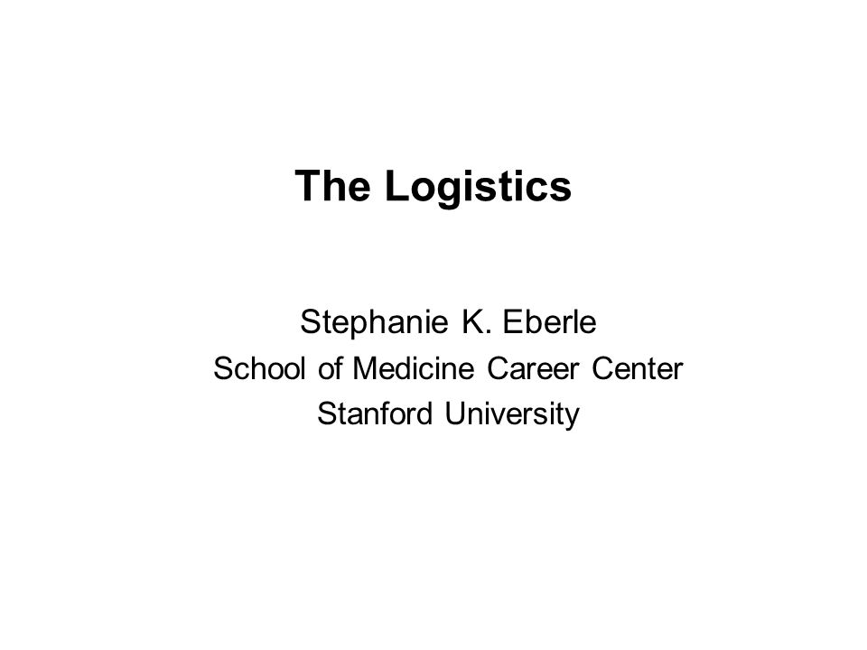 The Logistics Stephanie K. Eberle School of Medicine Career Center Stanford University