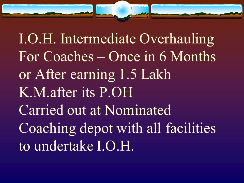 I.O.H. Intermediate Overhauling For Coaches – Once in 6 Months or After earning 1.5 Lakh K.M.after its P.OH Carried out at Nominated Coaching depot wi