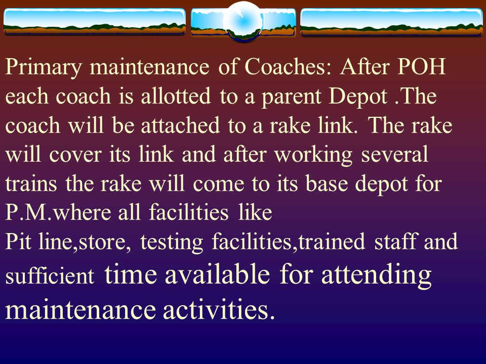 Primary maintenance of Coaches: After POH each coach is allotted to a parent Depot.The coach will be attached to a rake link.