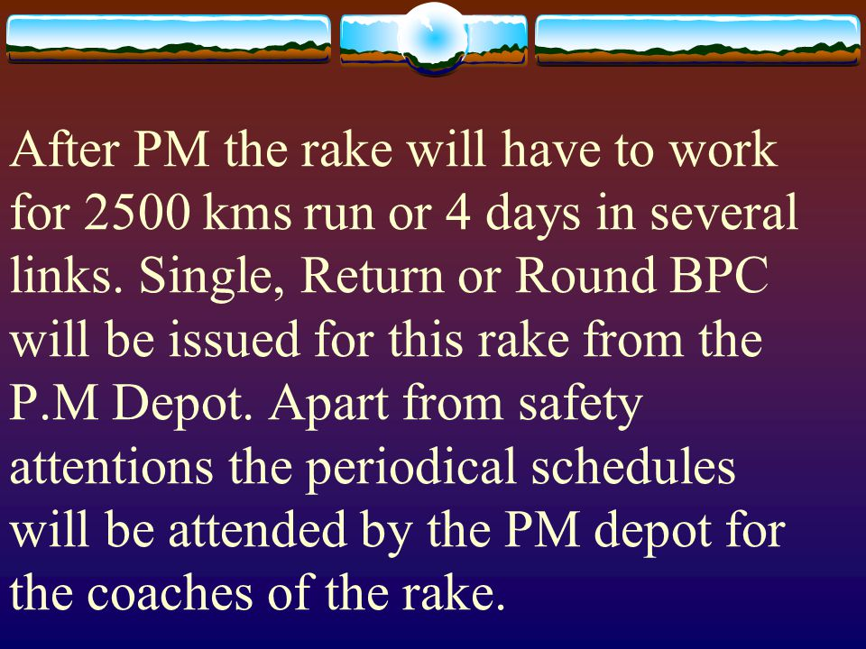 After PM the rake will have to work for 2500 kms run or 4 days in several links. Single, Return or Round BPC will be issued for this rake from the P.M
