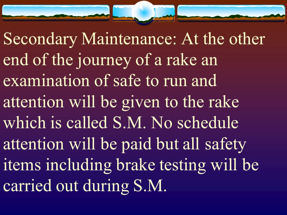 Secondary Maintenance: At the other end of the journey of a rake an examination of safe to run and attention will be given to the rake which is called S.M.