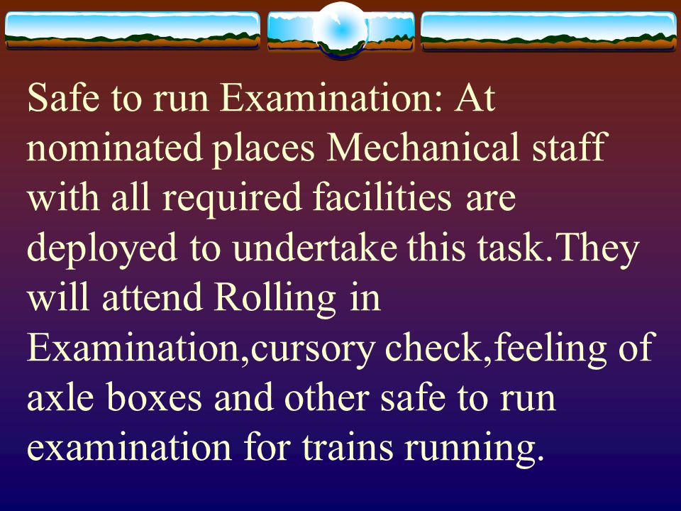 Safe to run Examination: At nominated places Mechanical staff with all required facilities are deployed to undertake this task.They will attend Rolling in Examination,cursory check,feeling of axle boxes and other safe to run examination for trains running.